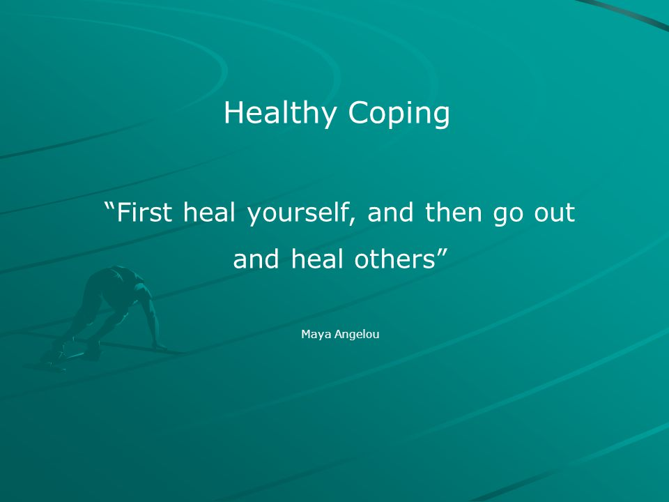 "Healthy Coping ""First heal yourself, and then go out and heal others"" Maya Angelou"