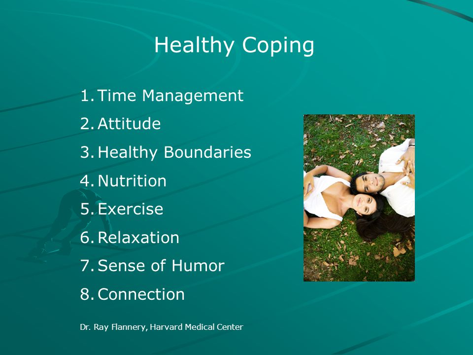 Healthy Coping 1.Time Management 2.Attitude 3.Healthy Boundaries 4.Nutrition 5.Exercise 6.Relaxation 7.Sense of Humor 8.Connection Dr. Ray Flannery, H