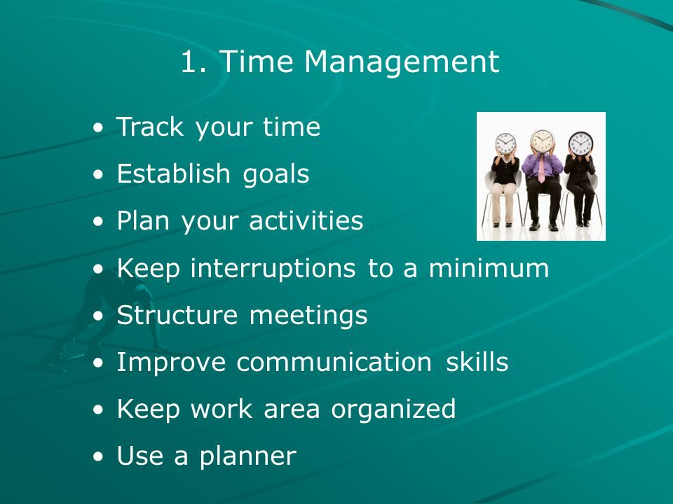 1. Time Management Track your time Establish goals Plan your activities Keep interruptions to a minimum Structure meetings Improve communication skill