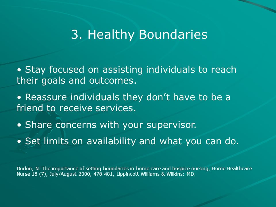 3. Healthy Boundaries Stay focused on assisting individuals to reach their goals and outcomes. Reassure individuals they don't have to be a friend to