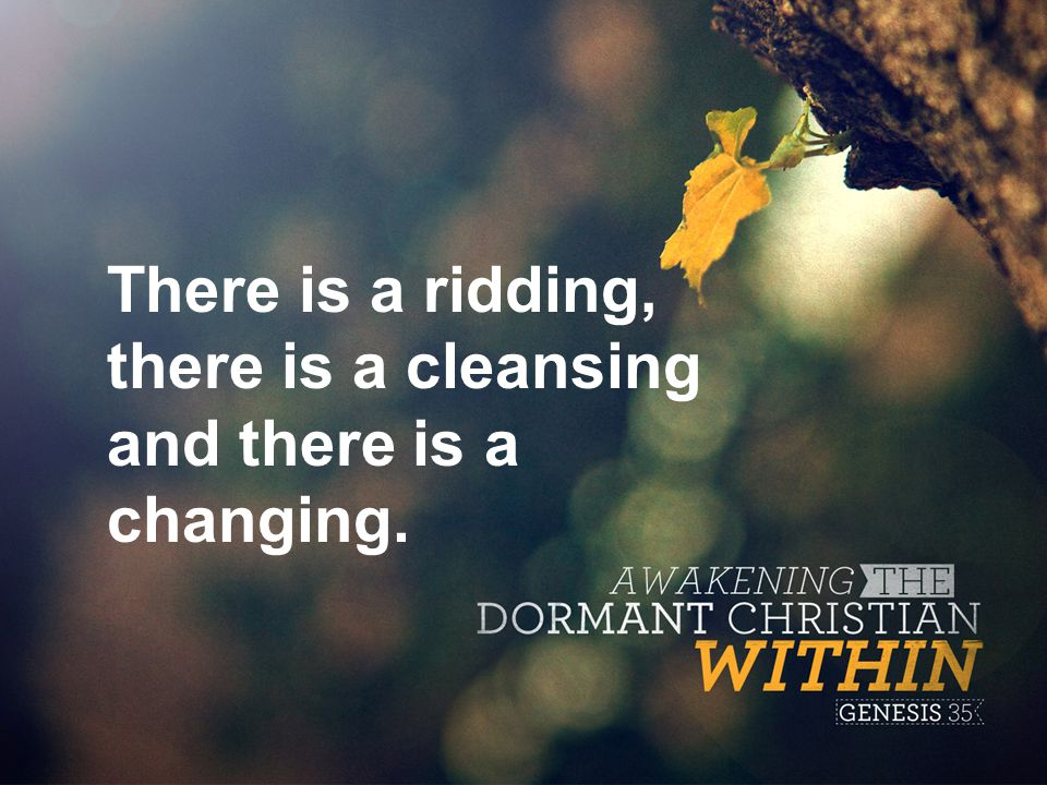 There is a ridding, there is a cleansing and there is a changing.