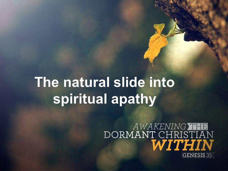 The natural slide into spiritual apathy