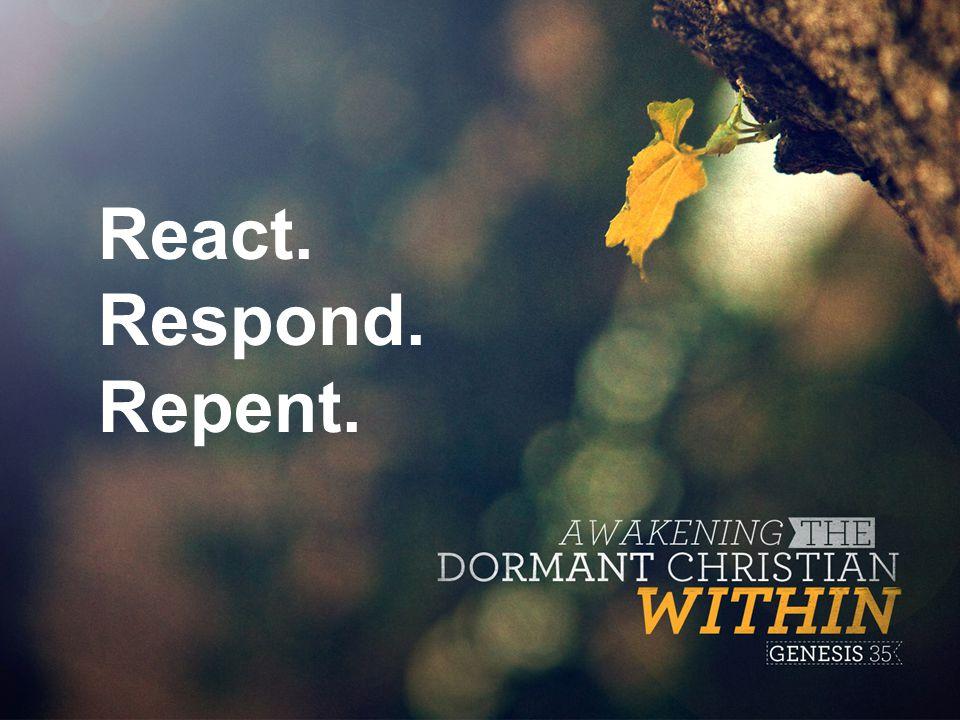 React. Respond. Repent.