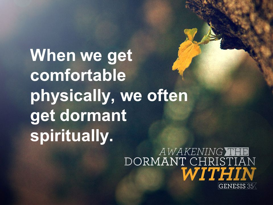 When we get comfortable physically, we often get dormant spiritually.