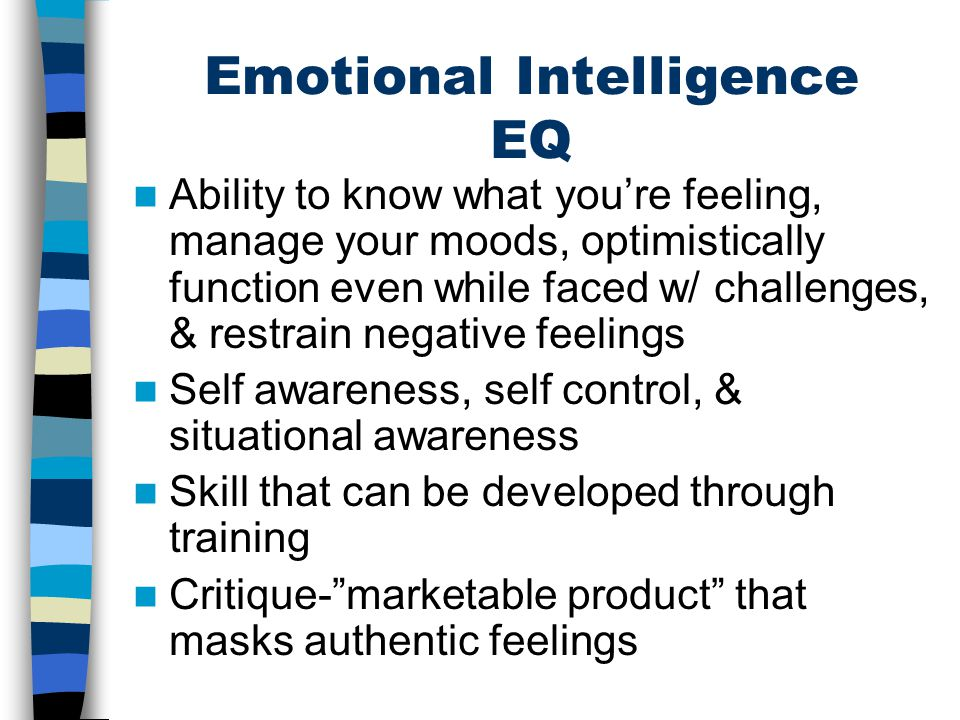 Emotional Intelligence EQ Ability to know what you're feeling, manage your moods, optimistically function even while faced w/ challenges, & restrain n