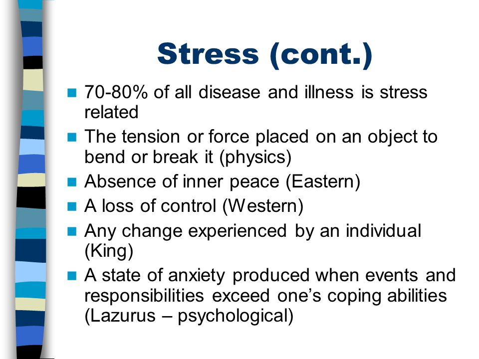 Stress (cont.) 70-80% of all disease and illness is stress related The tension or force placed on an object to bend or break it (physics) Absence of i