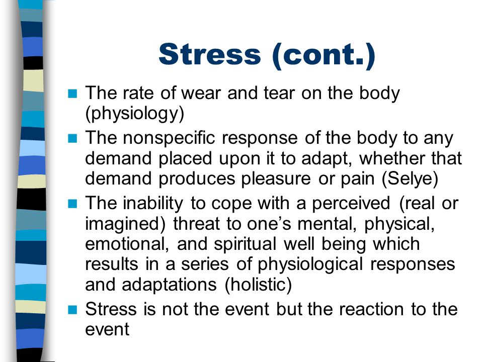 Stress (cont.) The rate of wear and tear on the body (physiology) The nonspecific response of the body to any demand placed upon it to adapt, whether that demand produces pleasure or pain (Selye) The inability to cope with a perceived (real or imagined) threat to one's mental, physical, emotional, and spiritual well being which results in a series of physiological responses and adaptations (holistic) Stress is not the event but the reaction to the event