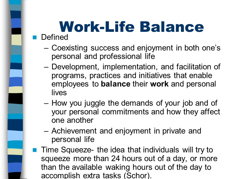 Work-Life Balance Defined –Coexisting success and enjoyment in both one's personal and professional life –Development, implementation, and facilitatio