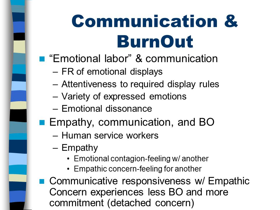 Communication & BurnOut Emotional labor & communication –FR of emotional displays –Attentiveness to required display rules –Variety of expressed emotions –Emotional dissonance Empathy, communication, and BO –Human service workers –Empathy Emotional contagion-feeling w/ another Empathic concern-feeling for another Communicative responsiveness w/ Empathic Concern experiences less BO and more commitment (detached concern)
