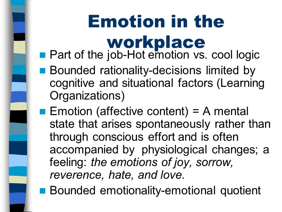 Emotion in the workplace Part of the job-Hot emotion vs. cool logic Bounded rationality-decisions limited by cognitive and situational factors (Learni