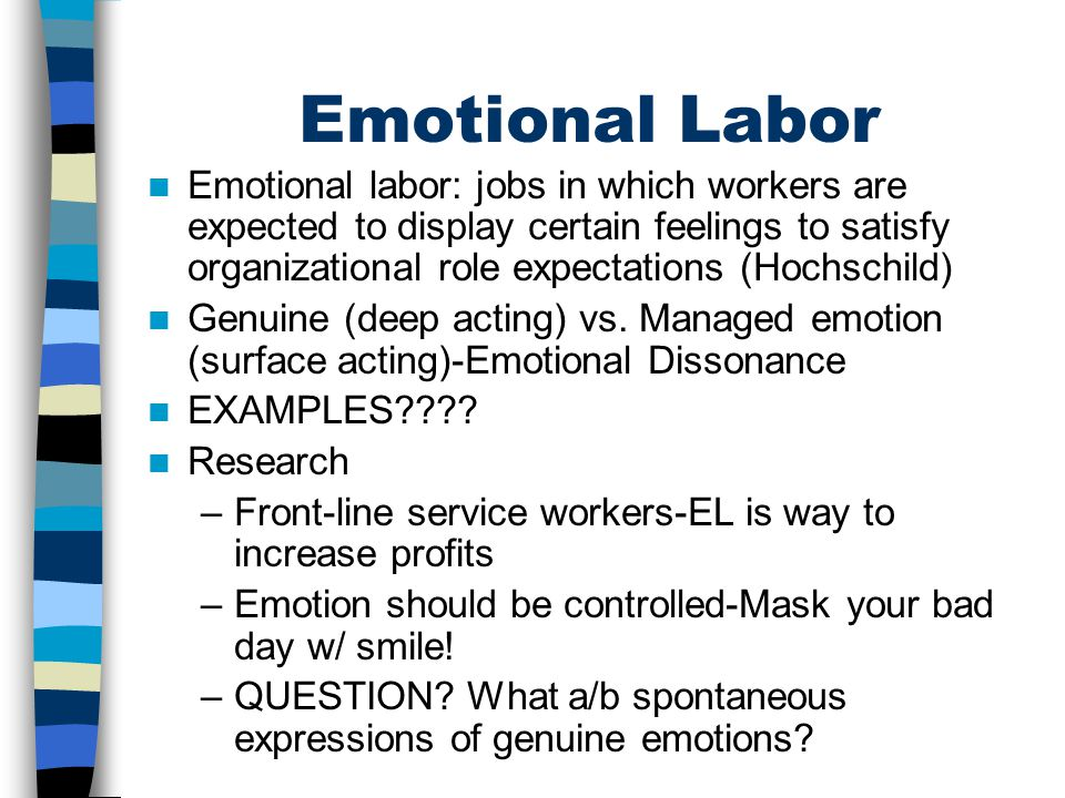 Emotional Labor Emotional labor: jobs in which workers are expected to display certain feelings to satisfy organizational role expectations (Hochschil