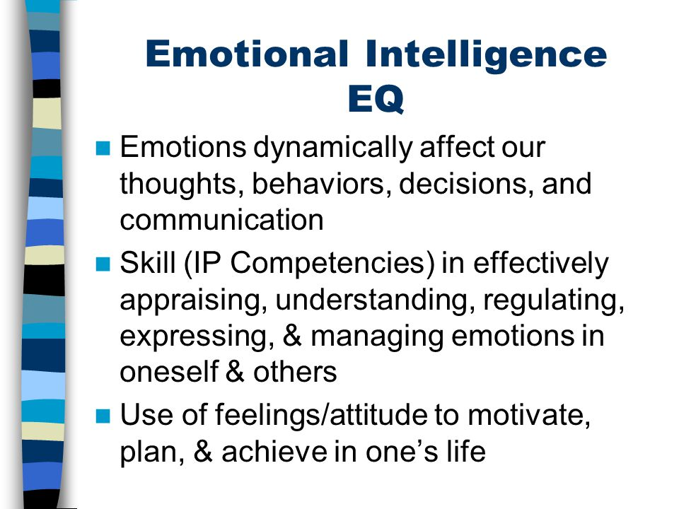 Emotional Intelligence EQ Emotions dynamically affect our thoughts, behaviors, decisions, and communication Skill (IP Competencies) in effectively app
