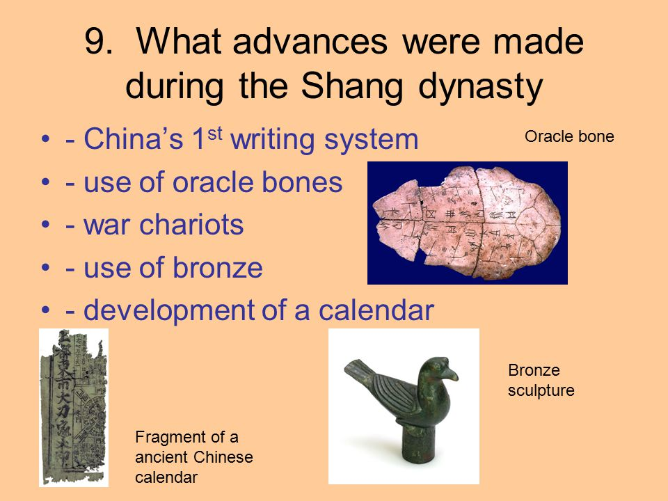 9. What advances were made during the Shang dynasty - China's 1 st writing system - use of oracle bones - war chariots - use of bronze - development o