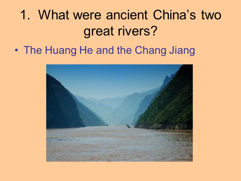 1. What were ancient China's two great rivers? The Huang He and the Chang Jiang