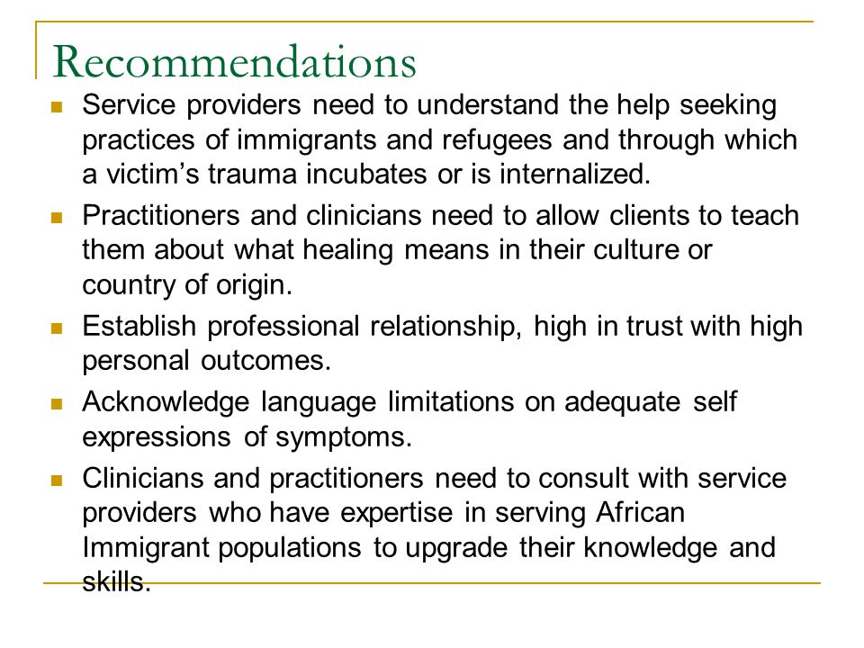 Recommendations Service providers need to understand the help seeking practices of immigrants and refugees and through which a victim's trauma incubates or is internalized.