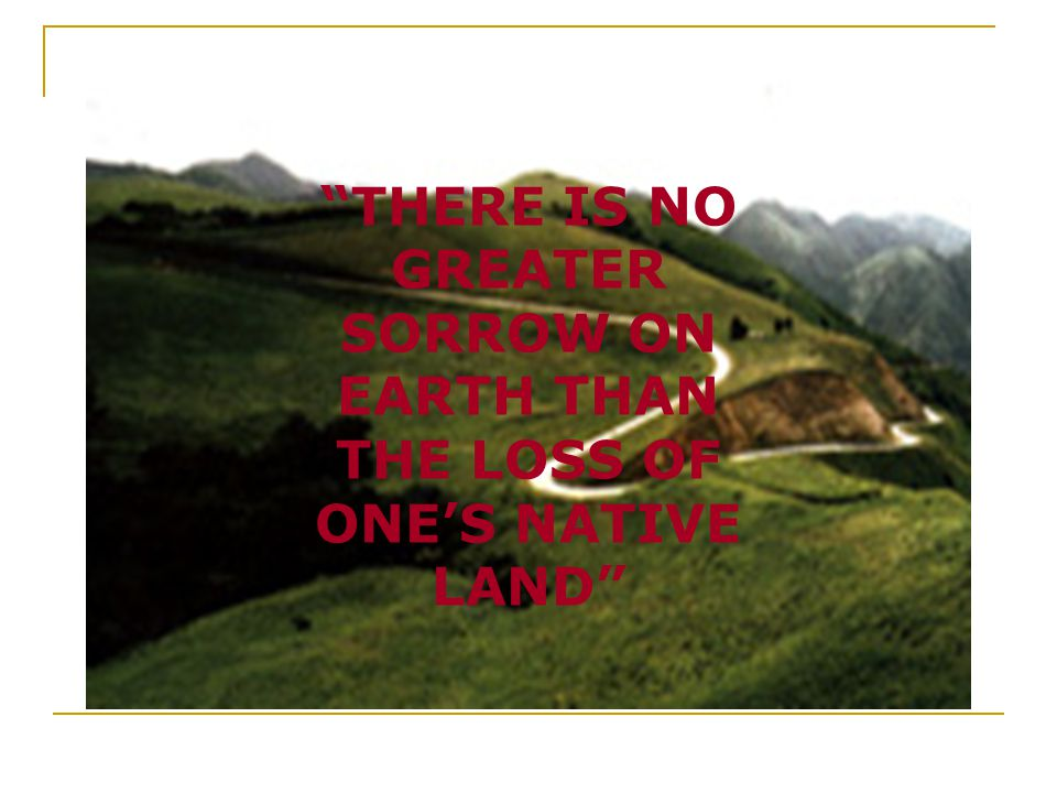 """""""THERE IS NO GREATER SORROW ON EARTH THAN THE LOSS OF ONE'S NATIVE LAND"""""""