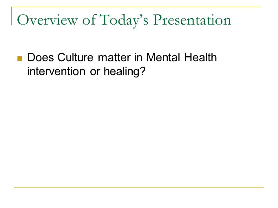 Overview of Today's Presentation Does Culture matter in Mental Health intervention or healing