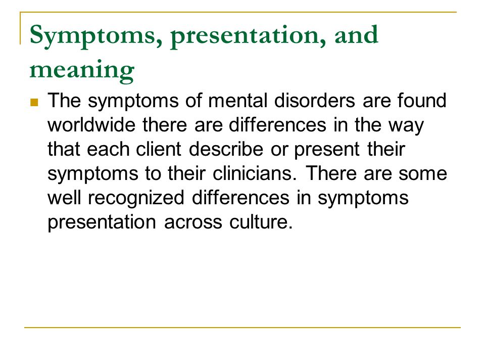Symptoms, presentation, and meaning The symptoms of mental disorders are found worldwide there are differences in the way that each client describe or present their symptoms to their clinicians.