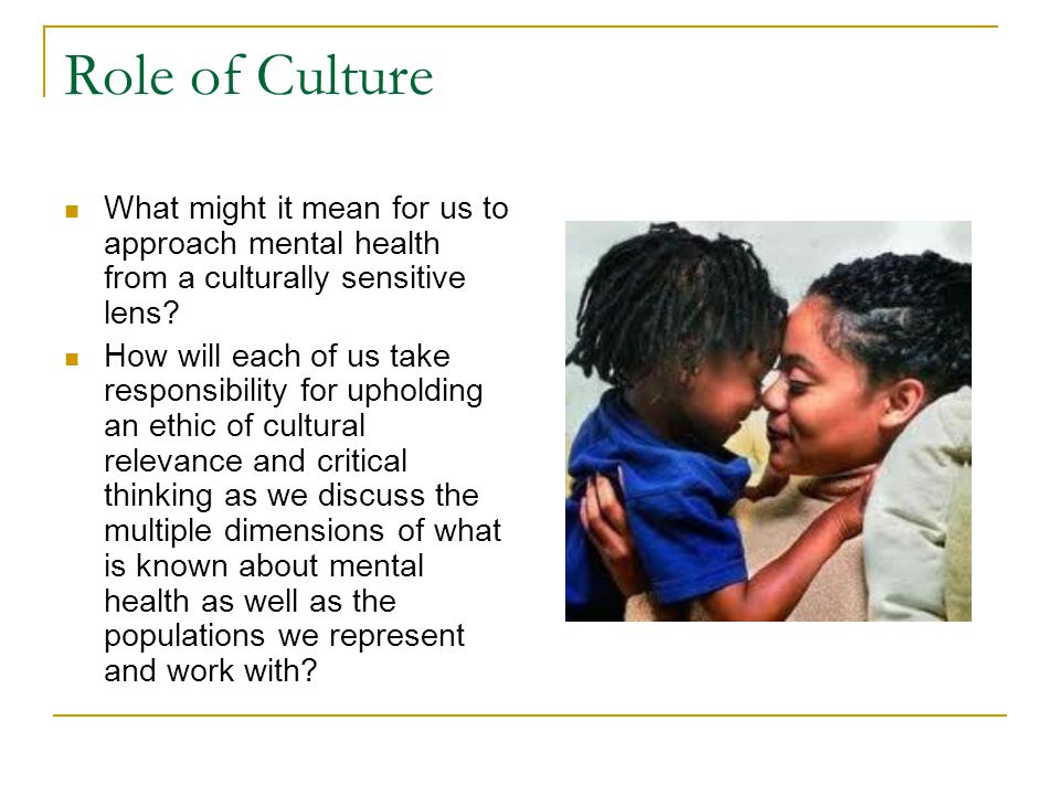 Role of Culture What might it mean for us to approach mental health from a culturally sensitive lens.