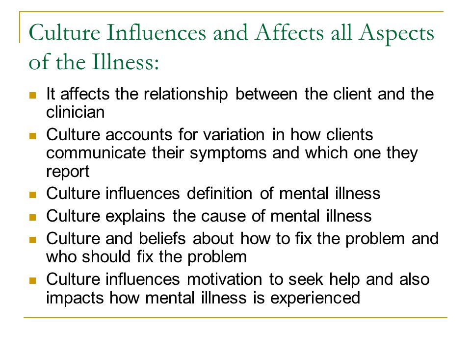 Culture Influences and Affects all Aspects of the Illness: It affects the relationship between the client and the clinician Culture accounts for variation in how clients communicate their symptoms and which one they report Culture influences definition of mental illness Culture explains the cause of mental illness Culture and beliefs about how to fix the problem and who should fix the problem Culture influences motivation to seek help and also impacts how mental illness is experienced