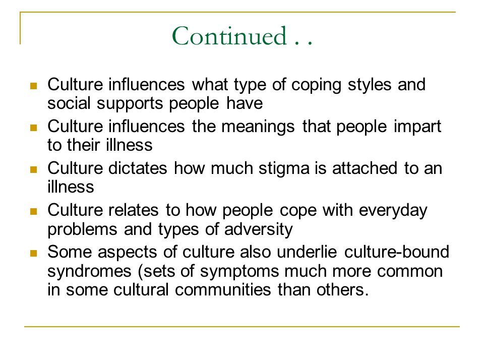 Continued.. Culture influences what type of coping styles and social supports people have Culture influences the meanings that people impart to their