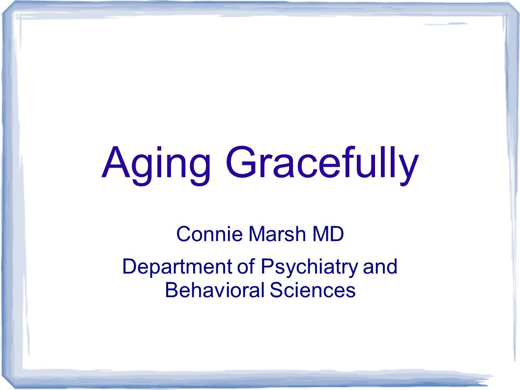 Aging Gracefully Connie Marsh MD Department of Psychiatry and Behavioral Sciences