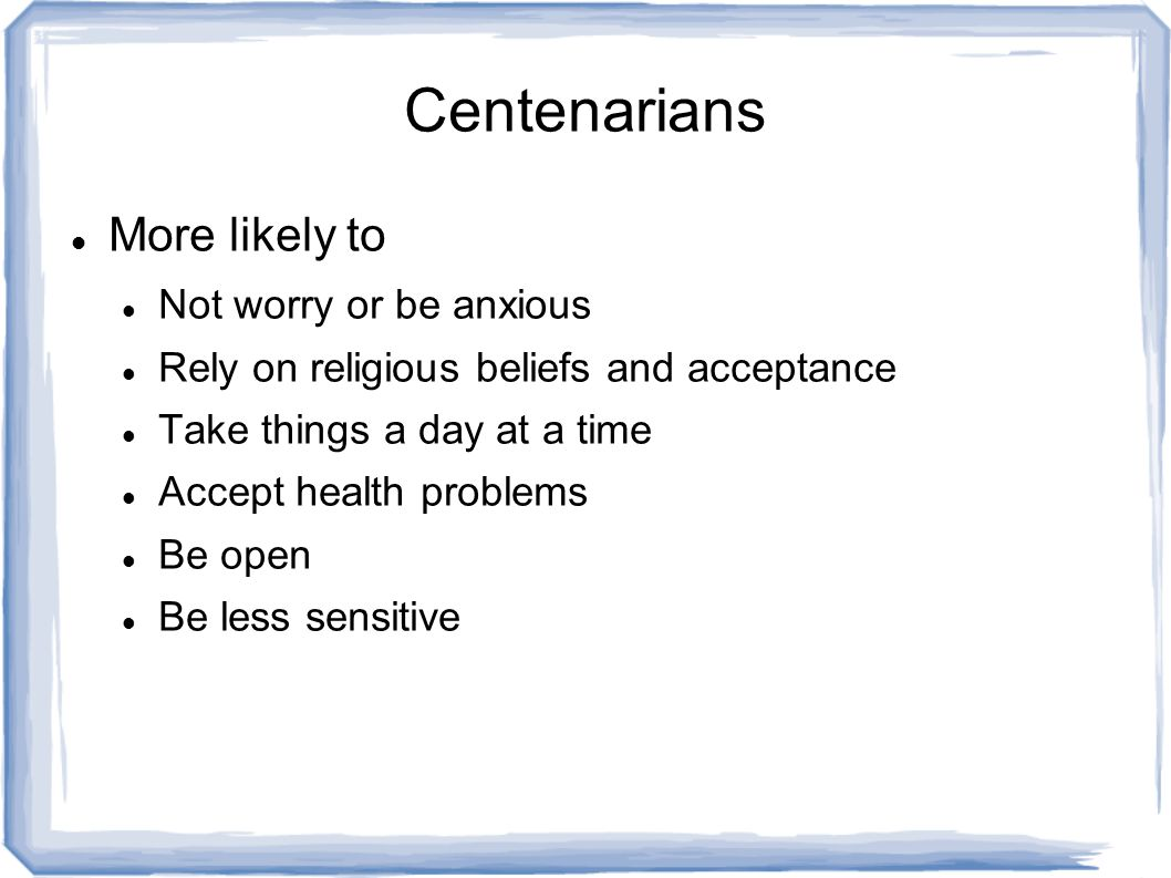 Centenarians More likely to Not worry or be anxious Rely on religious beliefs and acceptance Take things a day at a time Accept health problems Be open Be less sensitive