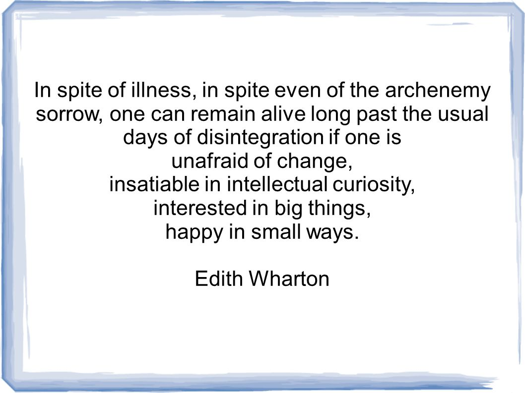 In spite of illness, in spite even of the archenemy sorrow, one can remain alive long past the usual days of disintegration if one is unafraid of change, insatiable in intellectual curiosity, interested in big things, happy in small ways.