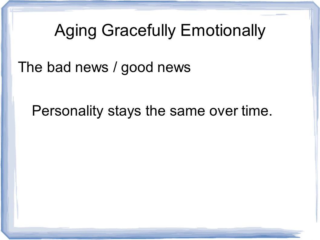 Aging Gracefully Emotionally The bad news / good news Personality stays the same over time.