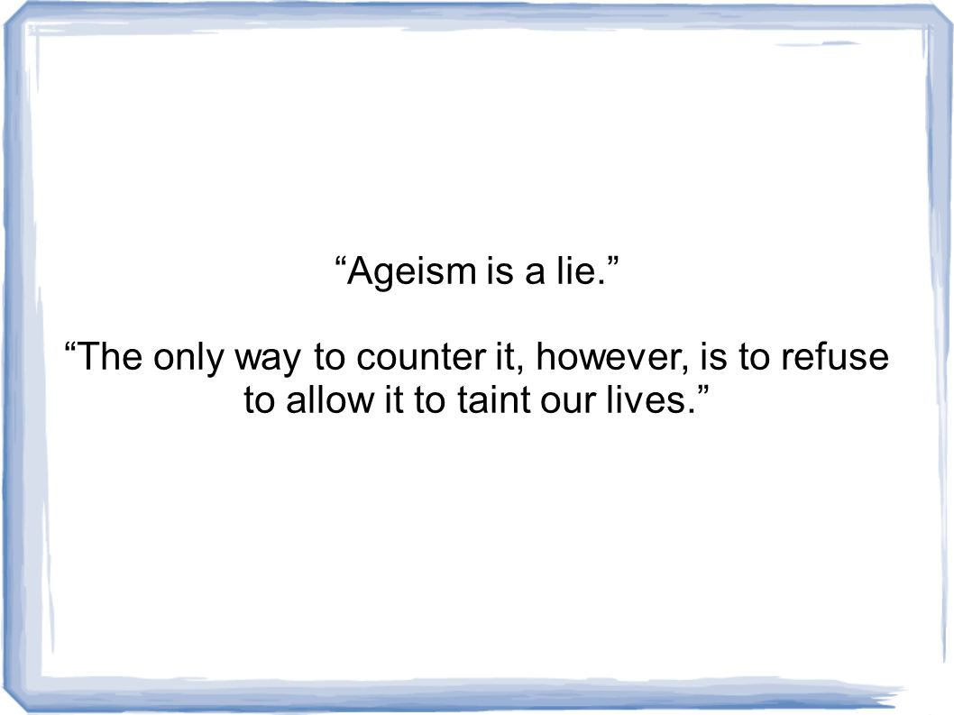 Ageism is a lie. The only way to counter it, however, is to refuse to allow it to taint our lives.