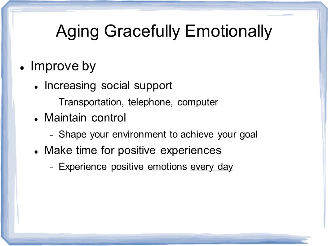 Aging Gracefully Emotionally Improve by Increasing social support  Transportation, telephone, computer Maintain control  Shape your environment to achieve your goal Make time for positive experiences  Experience positive emotions every day