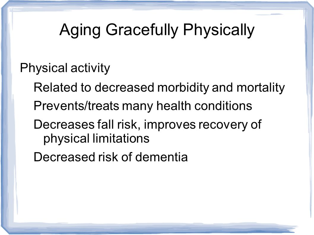 Aging Gracefully Physically Physical activity Related to decreased morbidity and mortality Prevents/treats many health conditions Decreases fall risk, improves recovery of physical limitations Decreased risk of dementia