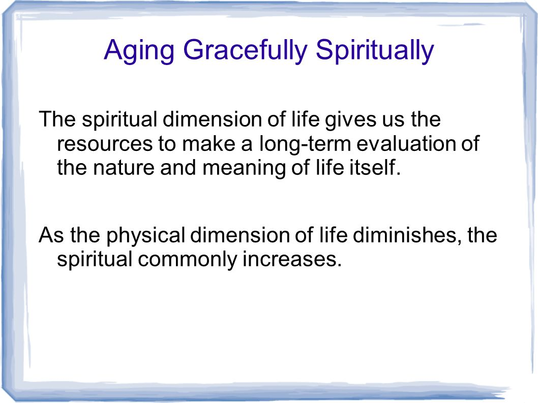 Aging Gracefully Spiritually The spiritual dimension of life gives us the resources to make a long-term evaluation of the nature and meaning of life itself.