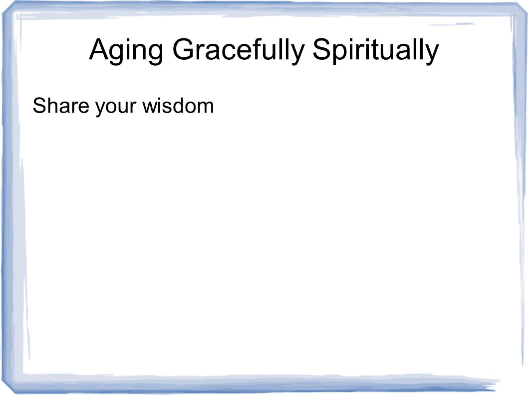 Share your wisdom Aging Gracefully Spiritually