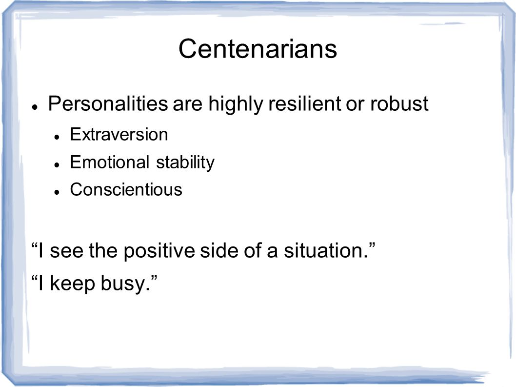 Centenarians Personalities are highly resilient or robust Extraversion Emotional stability Conscientious I see the positive side of a situation. I keep busy.