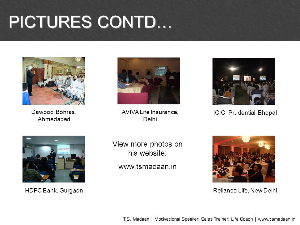 PICTURES CONTD… View more photos on his website: www.tsmadaan.in Dawoodi Bohras, Ahmedabad AVIVA Life Insurance, Delhi ICICI Prudential, Bhopal HDFC B