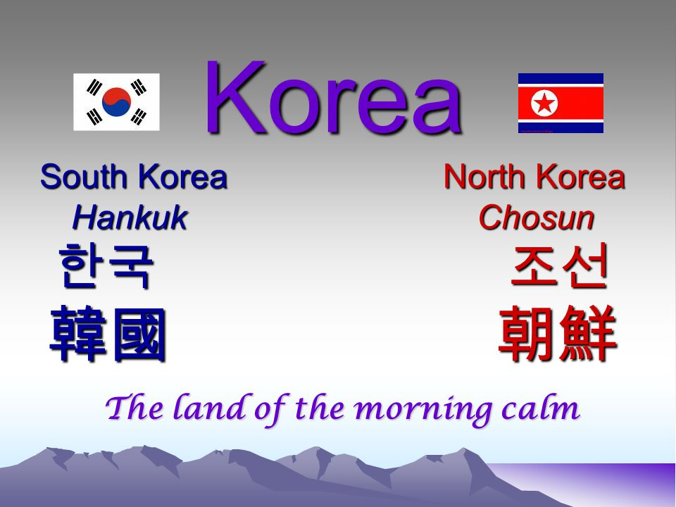 Korea South Korea North Korea HankukChosun 한국 조선 韓國 朝鮮 Korea South Korea North Korea HankukChosun 한국 조선 韓國 朝鮮 The land of the morning calm
