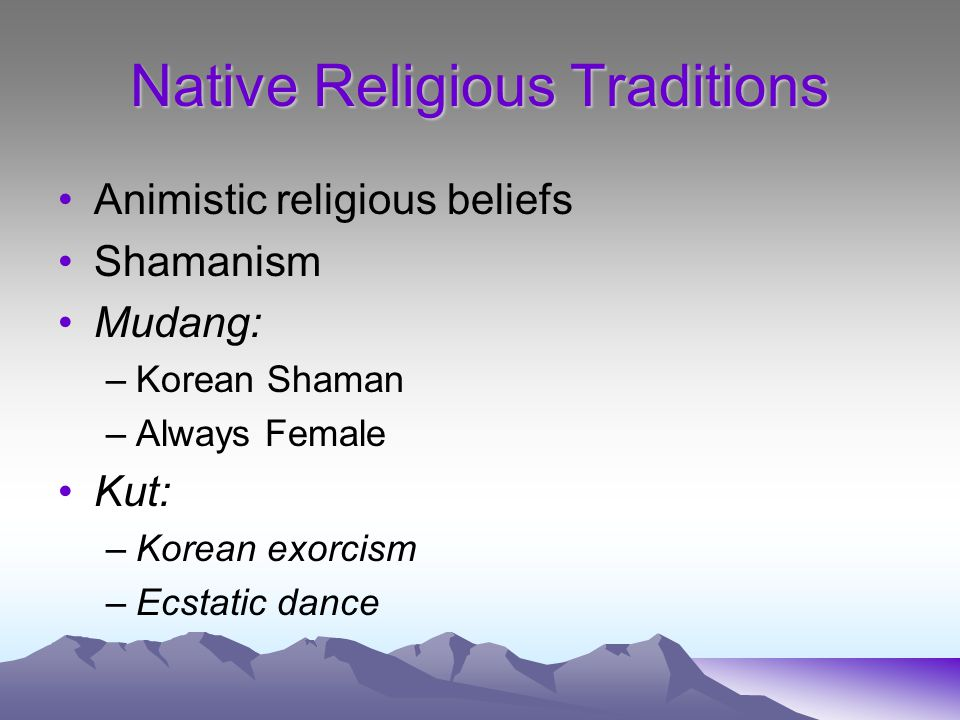 Native Religious Traditions Animistic religious beliefs Shamanism Mudang: –Korean Shaman –Always Female Kut: –Korean exorcism –Ecstatic dance