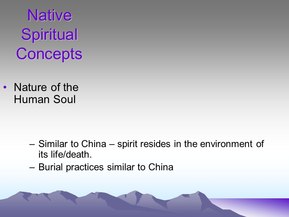 Native Spiritual Concepts Nature of the Human Soul –Similar to China – spirit resides in the environment of its life/death.
