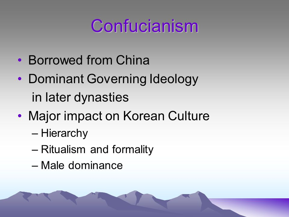 Confucianism Borrowed from China Dominant Governing Ideology in later dynasties Major impact on Korean Culture –Hierarchy –Ritualism and formality –Male dominance