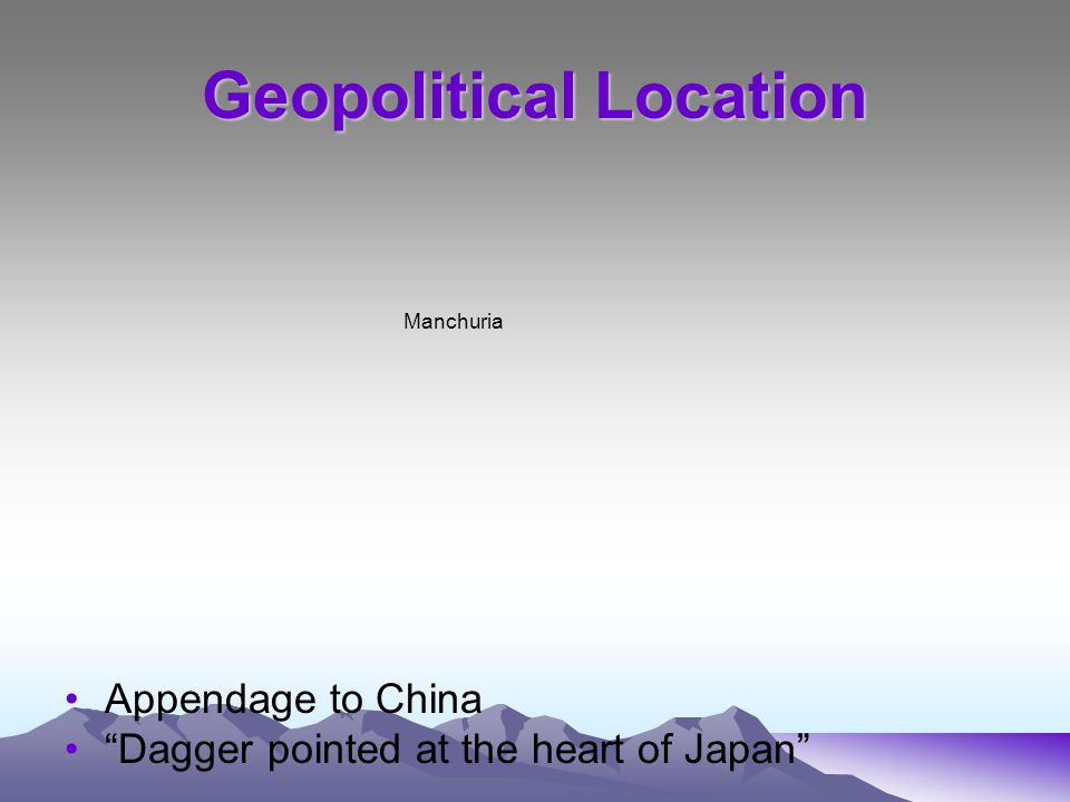 Geopolitical Location Appendage to China Dagger pointed at the heart of Japan Manchuria