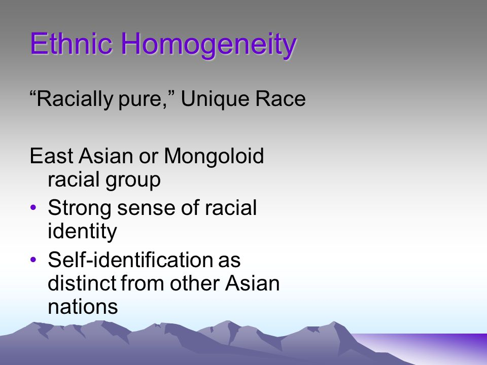 Ethnic Homogeneity Racially pure, Unique Race East Asian or Mongoloid racial group Strong sense of racial identity Self-identification as distinct from other Asian nations