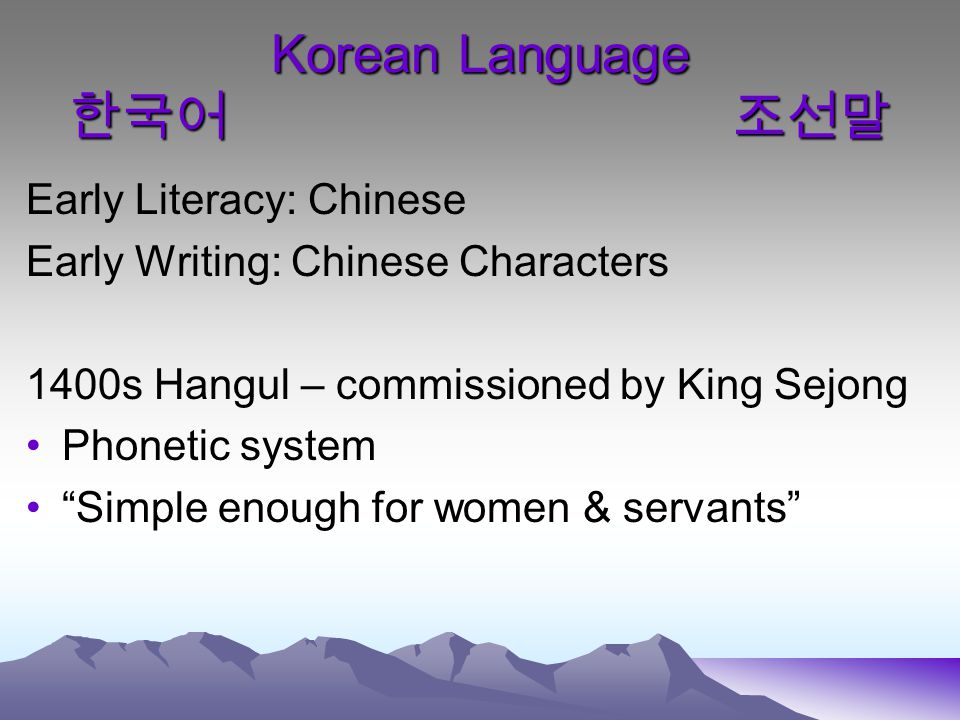 Korean Language 한국어 조선말 Early Literacy: Chinese Early Writing: Chinese Characters 1400s Hangul – commissioned by King Sejong Phonetic system Simple enough for women & servants