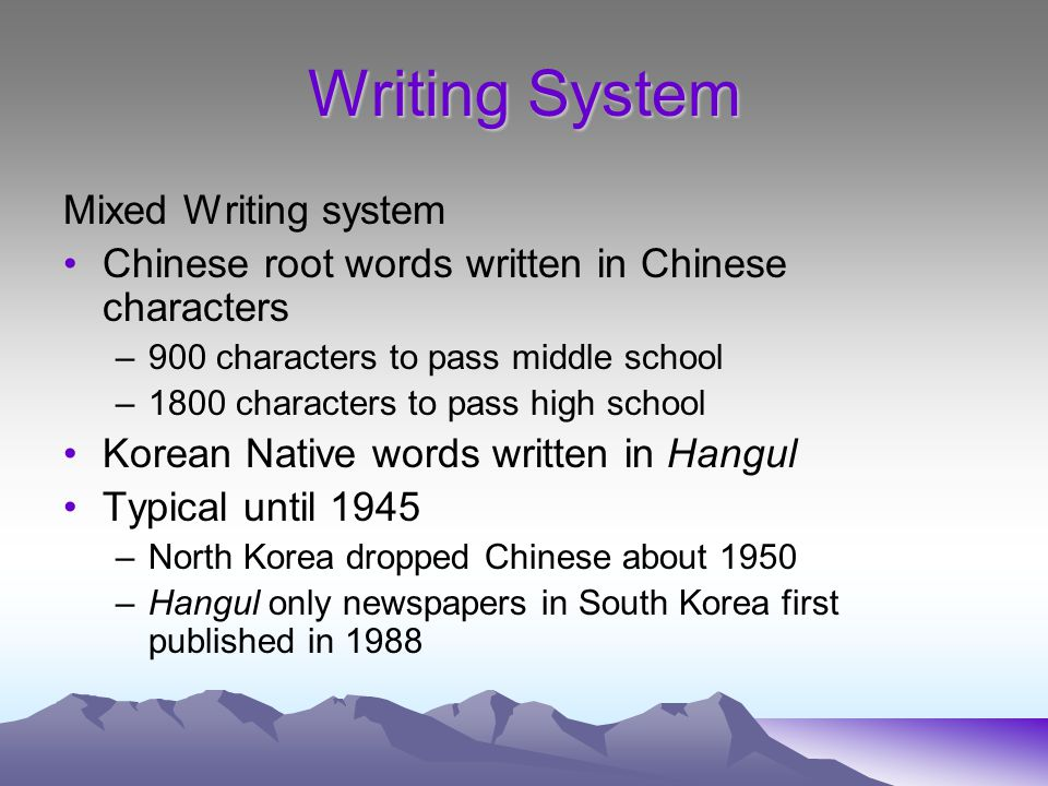 Writing System Mixed Writing system Chinese root words written in Chinese characters –900 characters to pass middle school –1800 characters to pass high school Korean Native words written in Hangul Typical until 1945 –North Korea dropped Chinese about 1950 –Hangul only newspapers in South Korea first published in 1988