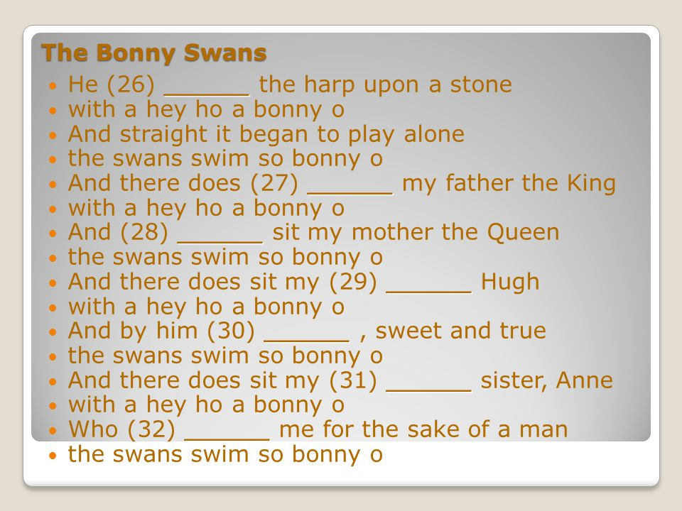 The Bonny Swans with a hey ho a bonny o ______ There came a harper (19) ______ by the swans swim so bonny o ______ He made harp pins of her (20) ______ fair with a hey ho a bonny o ______ He made harp (21) ______ of her golden hair the swans swim so bonny o ______ He made a harp of her (22) ______ bone with a hey ho a bonny o ______ And straight it began to (23) ______ alone the swans swim so bonny o ______ He (24) ______ it to her father's hall with a hey ho a bonny o ______ And there was the (25) ______, assembled all the swans swim so bonny o