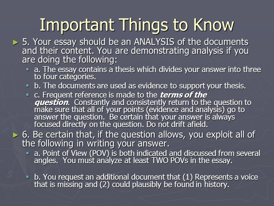 Important Things to Know ► 5. Your essay should be an ANALYSIS of the documents and their content. You are demonstrating analysis if you are doing the