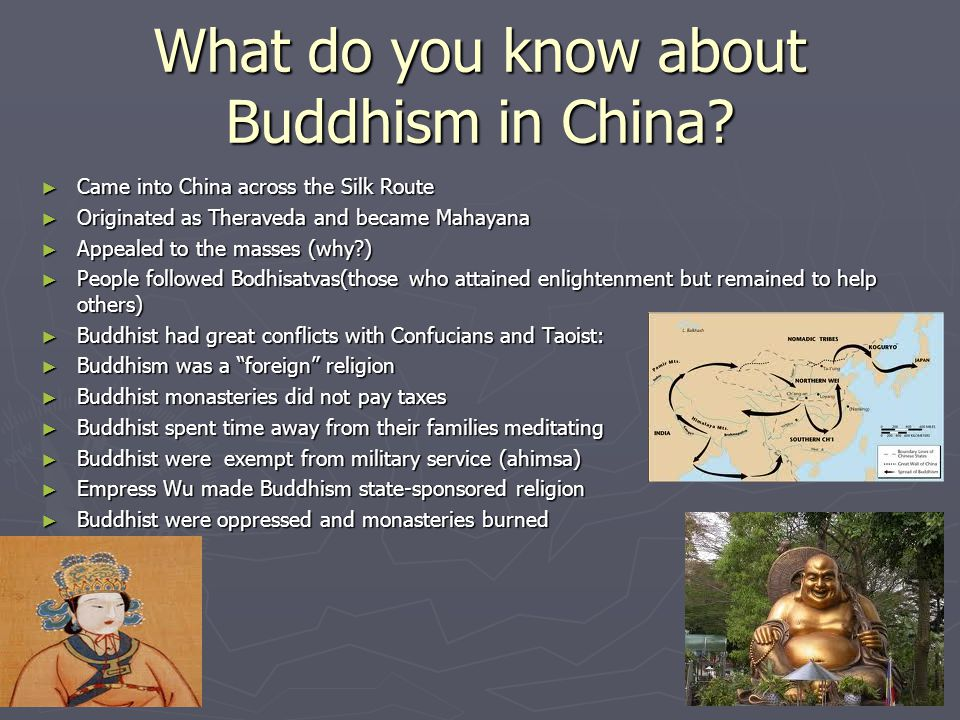 What do you know about Buddhism in China? ► Came into China across the Silk Route ► Originated as Theraveda and became Mahayana ► Appealed to the mass