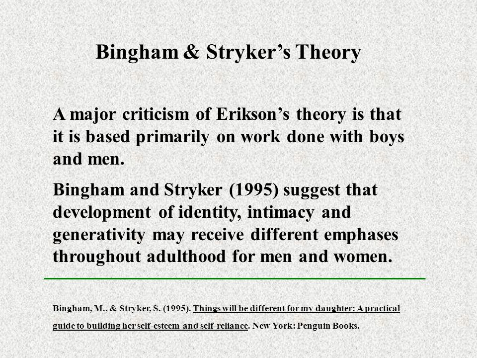 Bingham & Stryker's Theory A major criticism of Erikson's theory is that it is based primarily on work done with boys and men. Bingham and Stryker (19