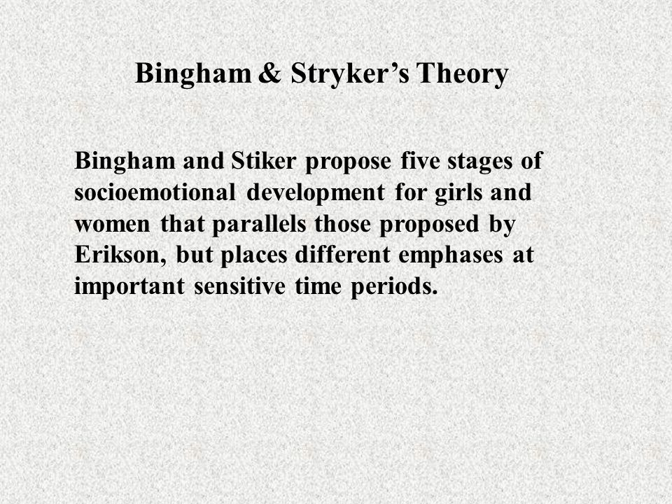 Bingham & Stryker's Theory Bingham and Stiker propose five stages of socioemotional development for girls and women that parallels those proposed by E