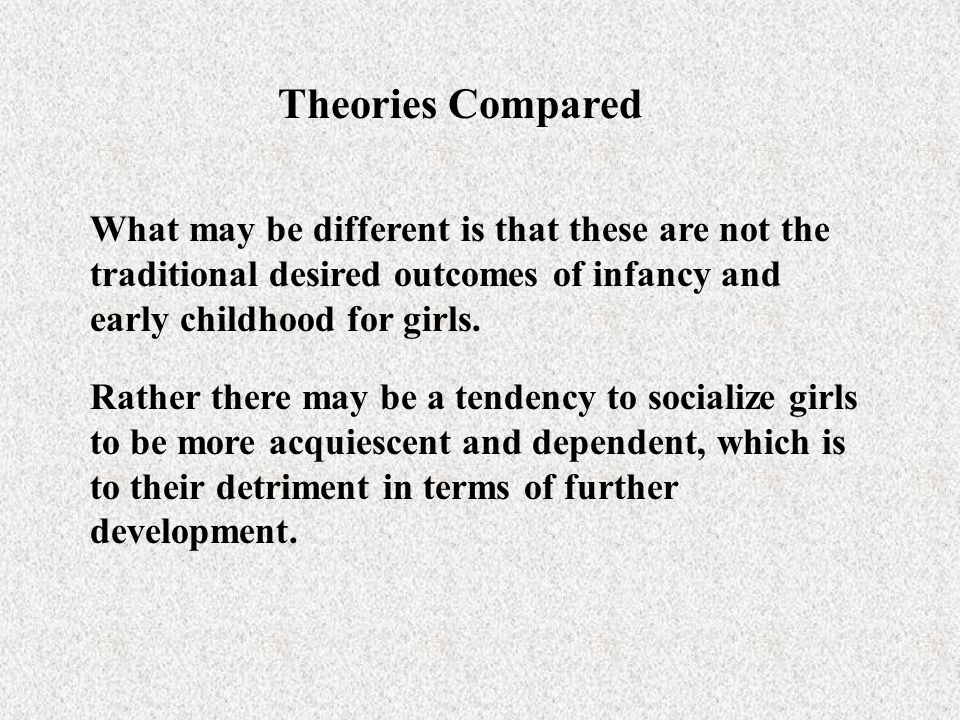 Theories Compared What may be different is that these are not the traditional desired outcomes of infancy and early childhood for girls. Rather there